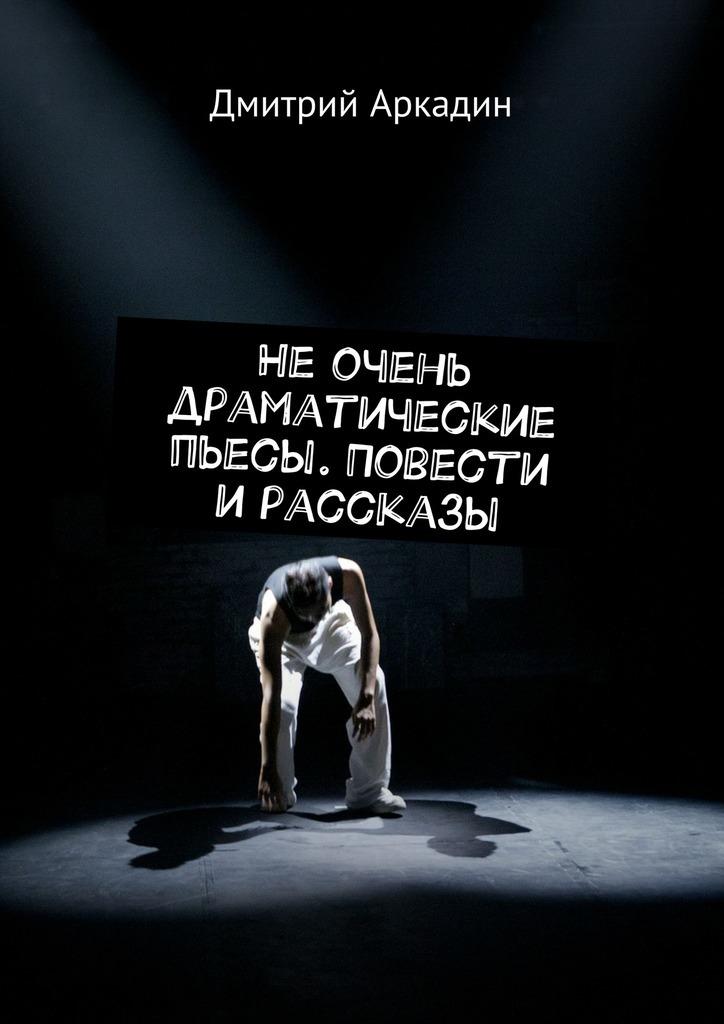 Дмитрий Аркадин Не очень драматические пьесы. Повести и рассказы