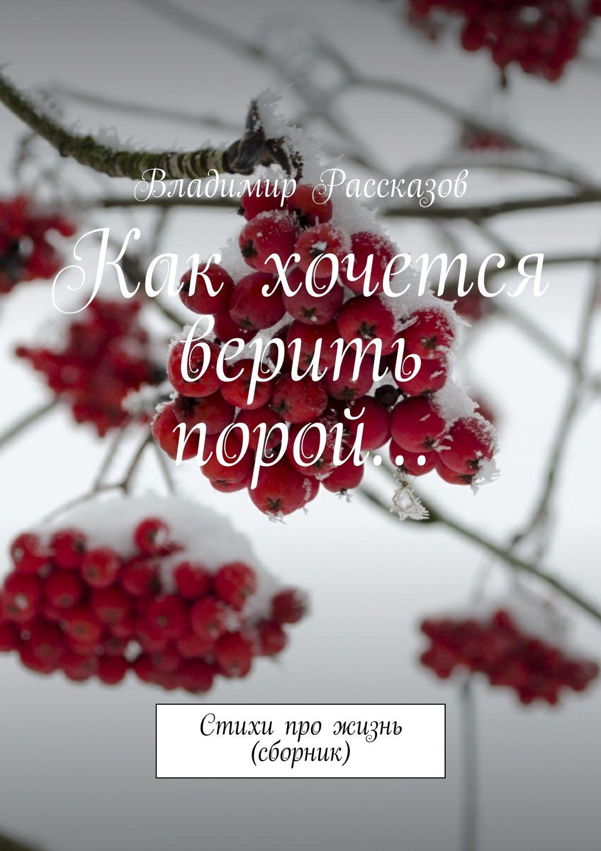 Владимир Рассказов Как хочется верить порой… Стихи про жизнь (сборник)