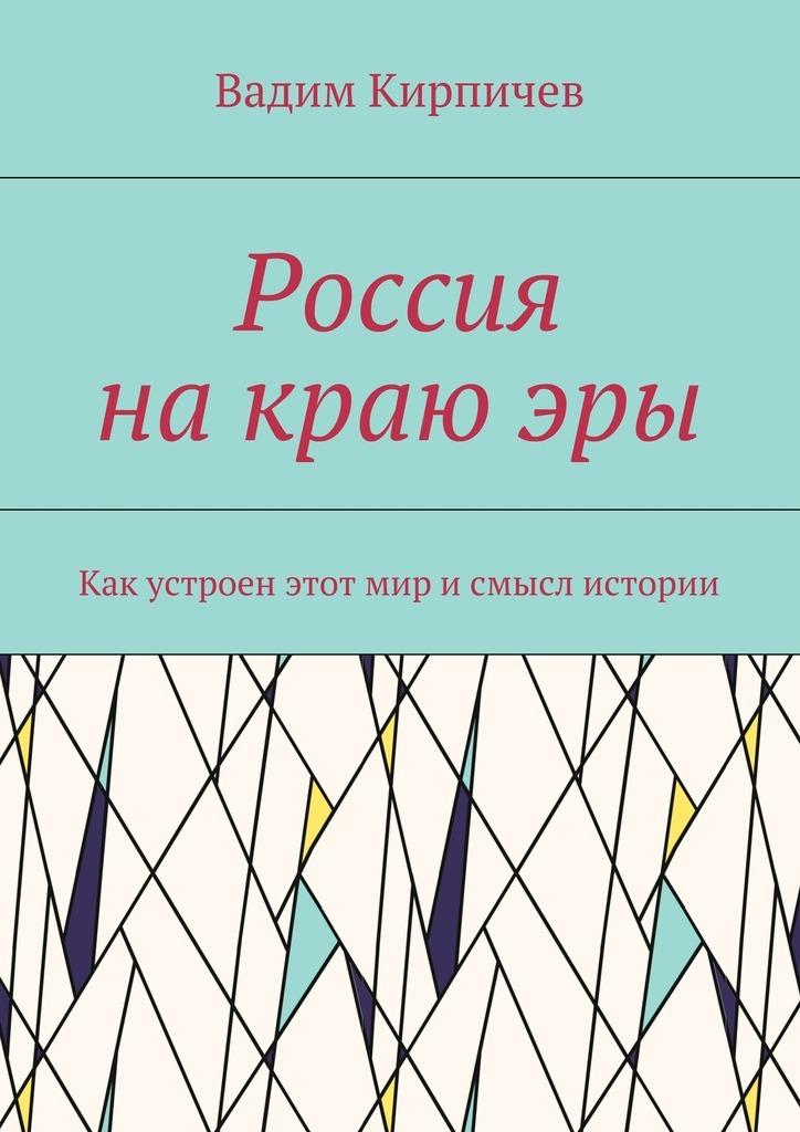 Вадим Кирпичев Россия накраюэры. Как насамом деле устроен мир исмысл истории почему наука не отрицает существование бога
