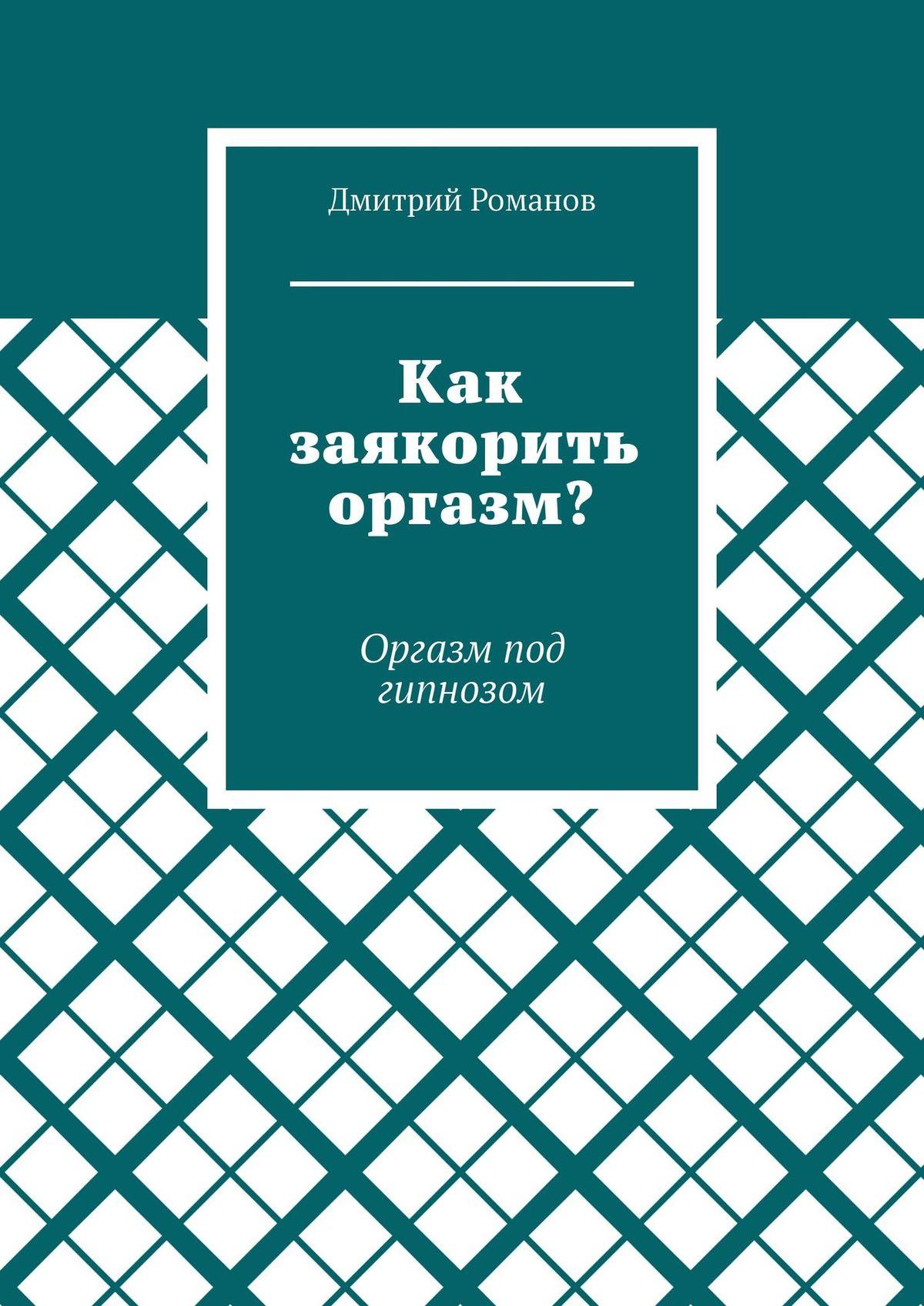 Дмитрий Романов Как заякорить оргазм? Оргазм под гипнозом