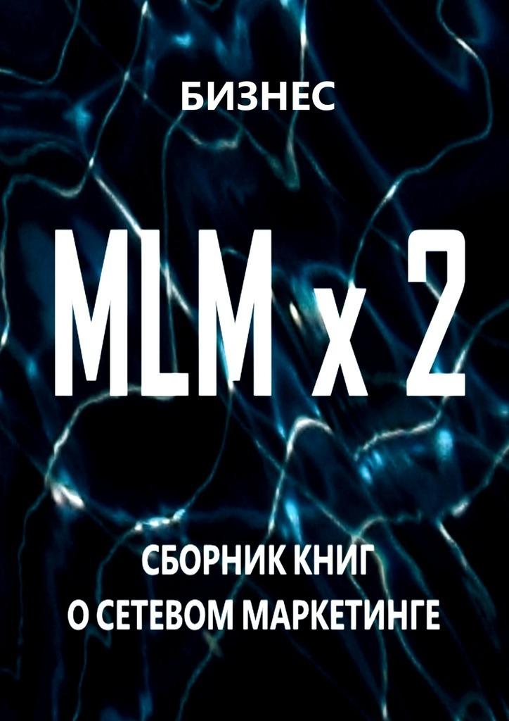 Бизнес MLM x2. Сборник книг осетевом маркетинге книги маркетинг