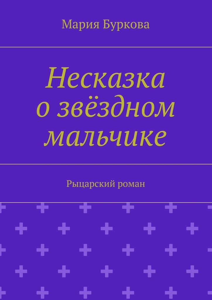 Мария Олеговна Буркова Несказка озвёздном мальчике. Рыцарский роман дегг мария олеговна заметки имиджмейкера