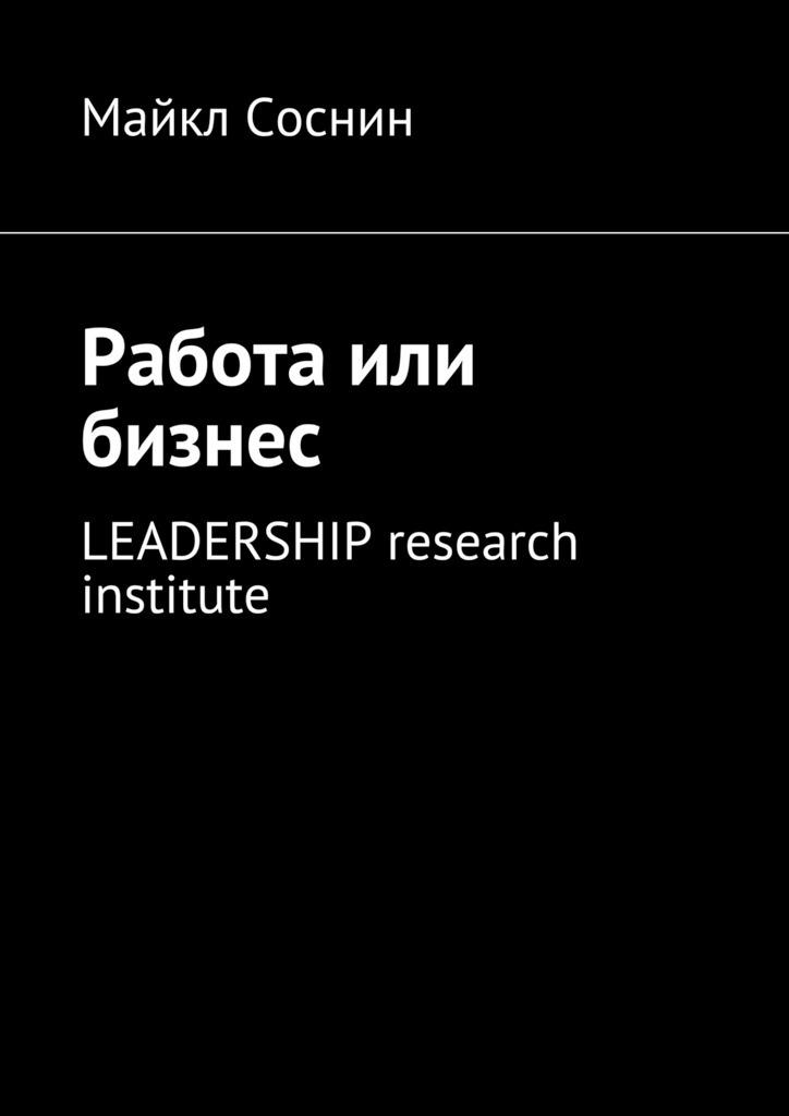 Майкл Соснин Работа или бизнес. LEADERSHIP research institute майкл соснин работа или бизнес global thinking