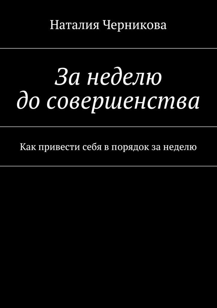 Наталия Черникова Занеделю досовершенства. Как привести себя впорядок занеделю джек везерфорд история денег борьба за деньги от песчаника до киберпространства