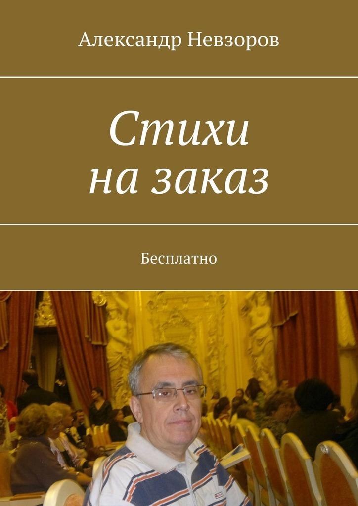 Александр Невзоров Стихи назаказ. Бесплатно гладкий а скачать бесплатно