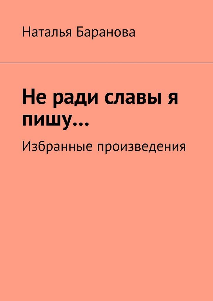 Наталья Эдуардовна Баранова Неради славы я пишу… Избранные произведения сосэки нацумэ избранные произведения