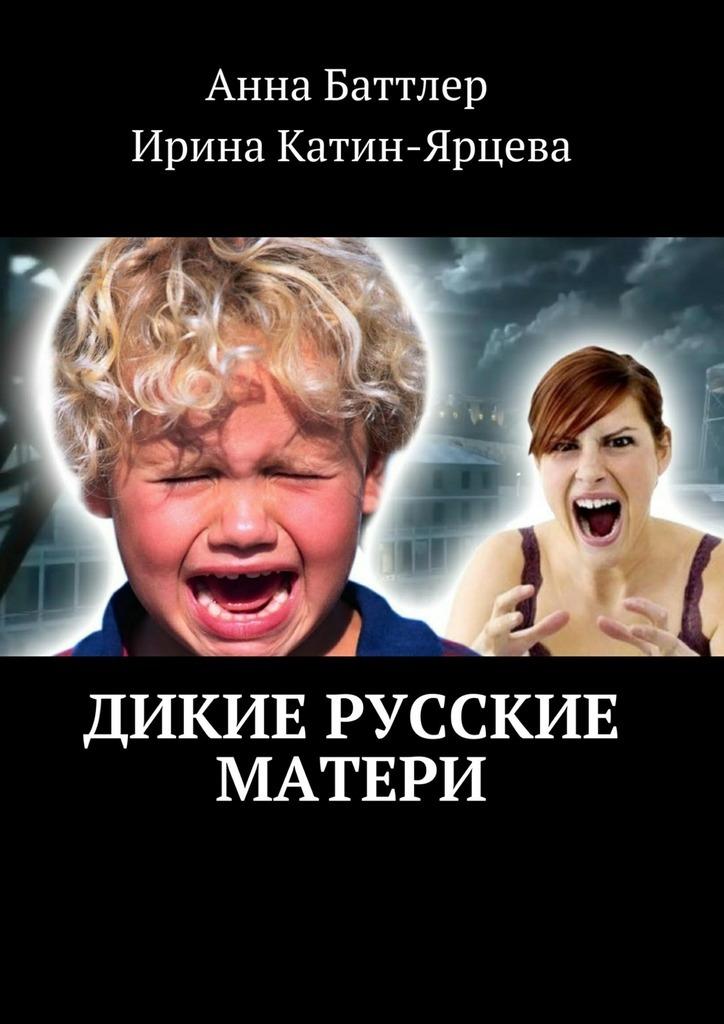 Анна Баттлер Дикие русские матери о н истратова диагностика и коррекция детско родительских отношений практикум