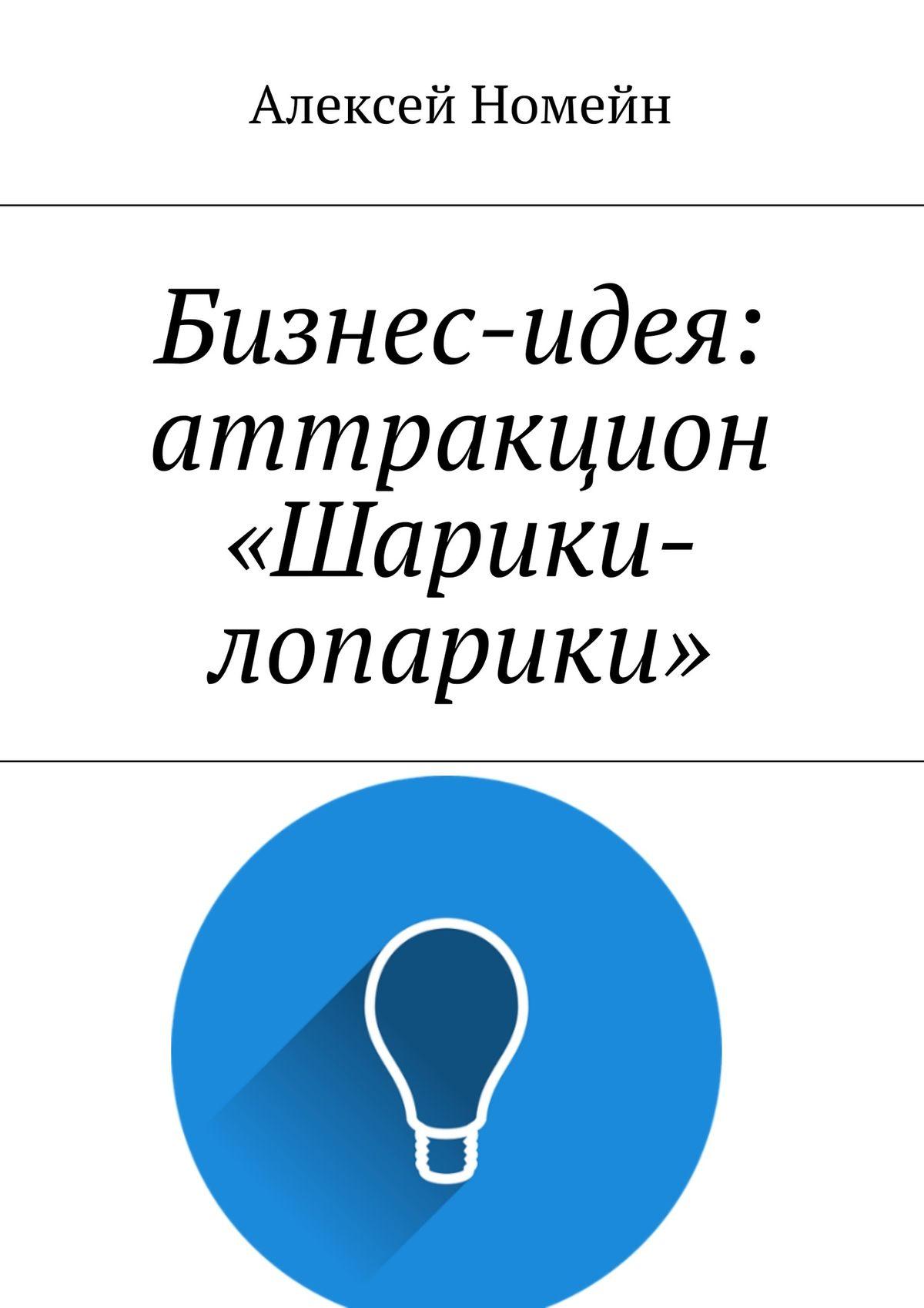 Алексей Номейн Бизнес-идея: аттракцион «Шарики-лопарики» алексей номейн бизнес идея гарант сервис