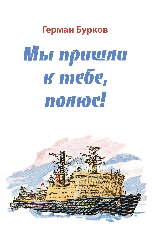 Герман Бурков Мы пришли к тебе, полюс!