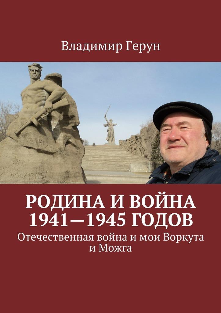 Владимир Герун Родина и война 1941—1945годов. Отечественная война и мои Воркута и Можга
