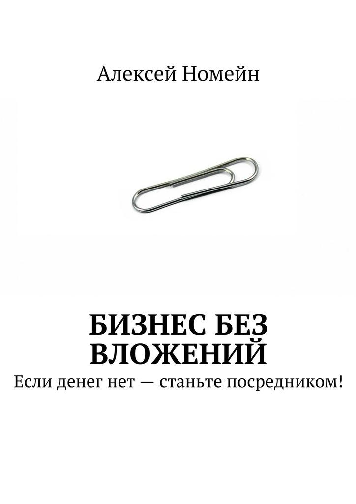 Алексей Номейн Бизнес без вложений. Если денег нет– станьте посредником! алексей номейн станьте автором чтобы заработать миллион
