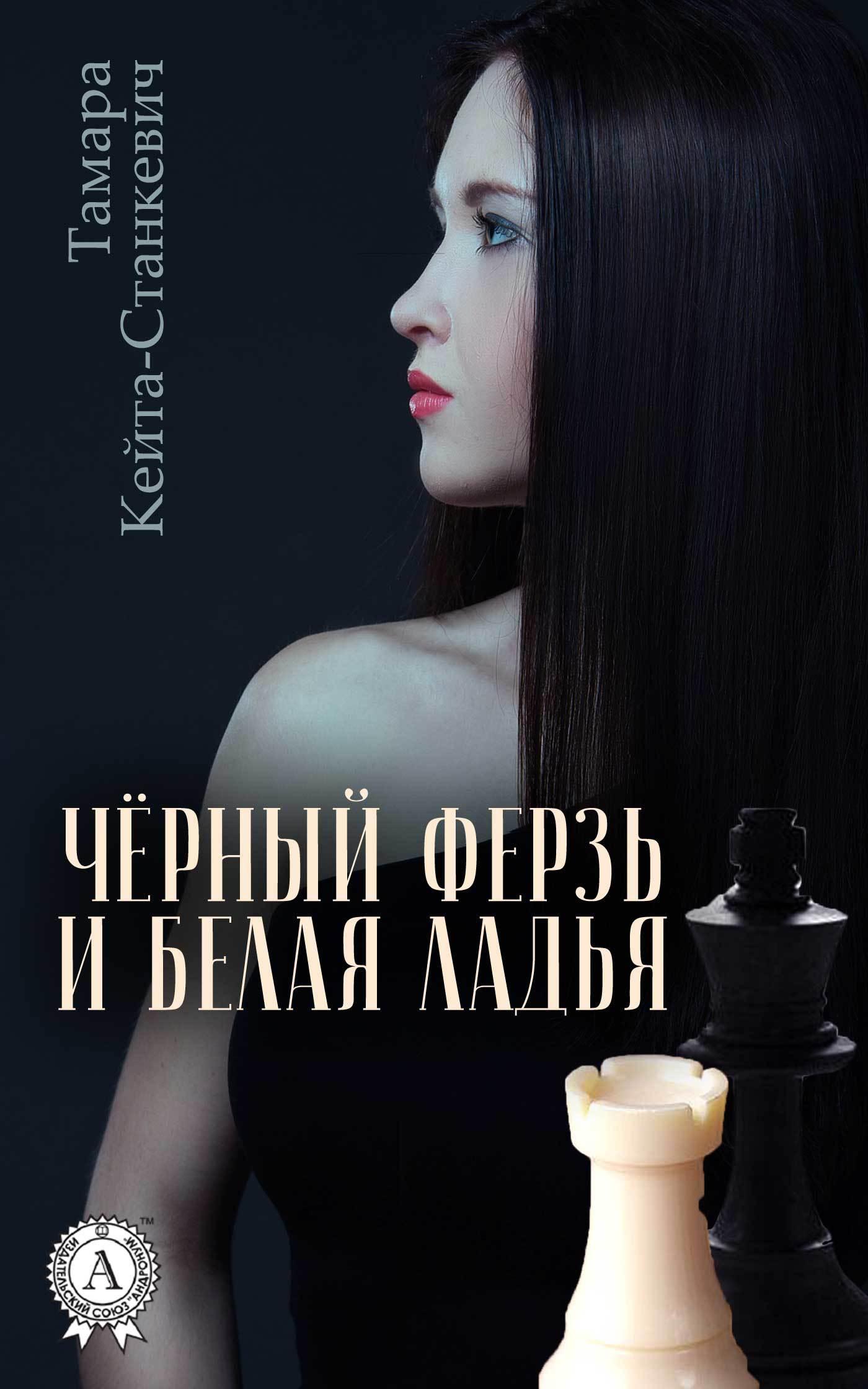 Тамара Кейта-Станкевич Чёрный ферзь и белая ладья добрусин в сожженные письма повесть безумной любви