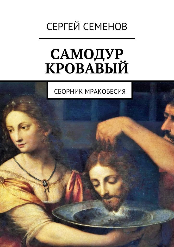 Сергей Семенов Самодур кровавый. Сборник мракобесия
