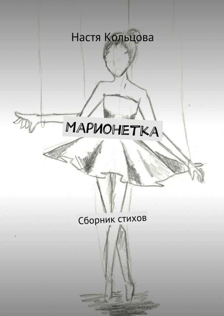 Настя Кольцова Марионетка. Сборник стихов елена назарова я не завишу от часов сборник стихов
