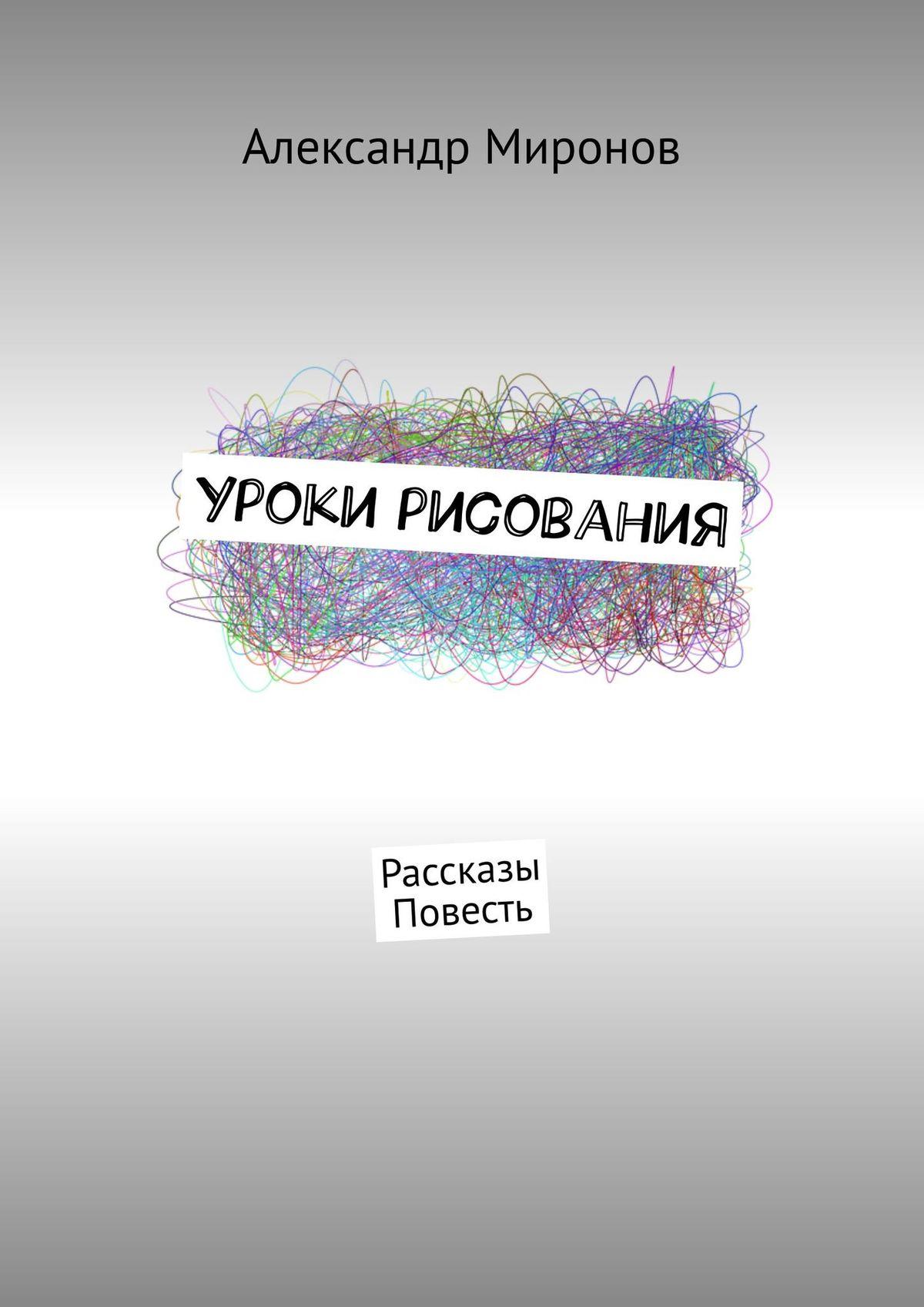 Александр Миронов Уроки рисования. Повесть цена 2017
