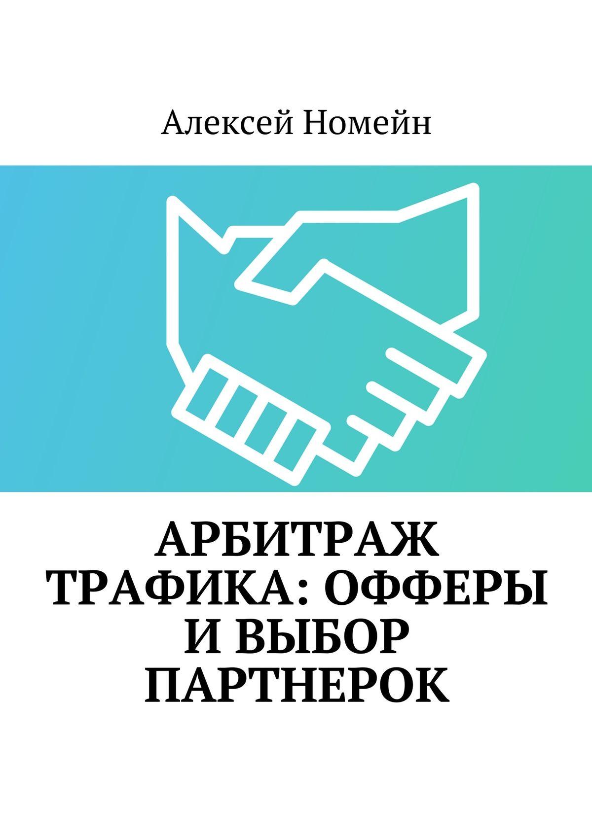 Алексей Номейн Арбитраж трафика: офферы ивыбор партнерок алексей номейн привлечение трафика на