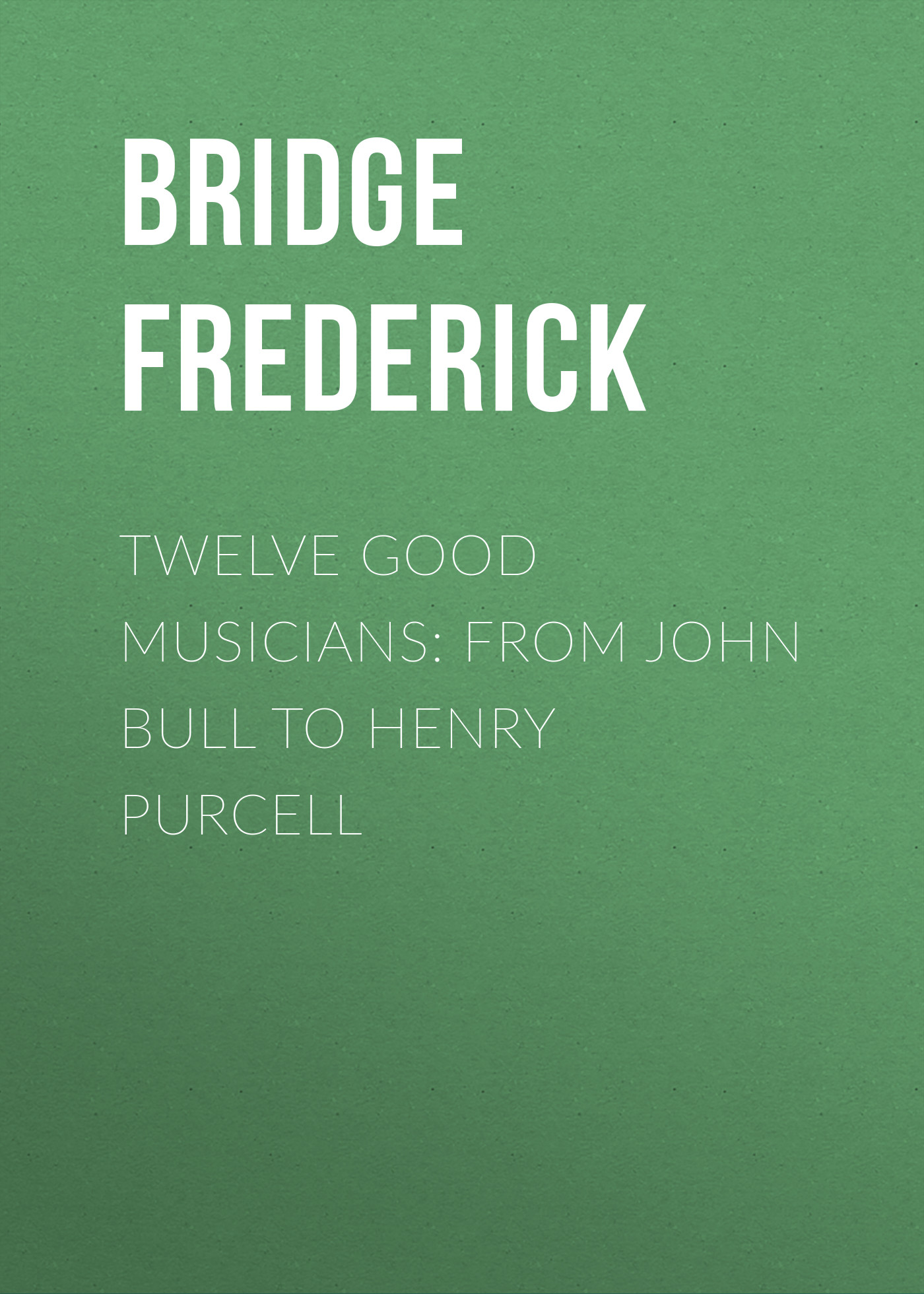 Bridge Frederick Twelve Good Musicians: From John Bull to Henry Purcell