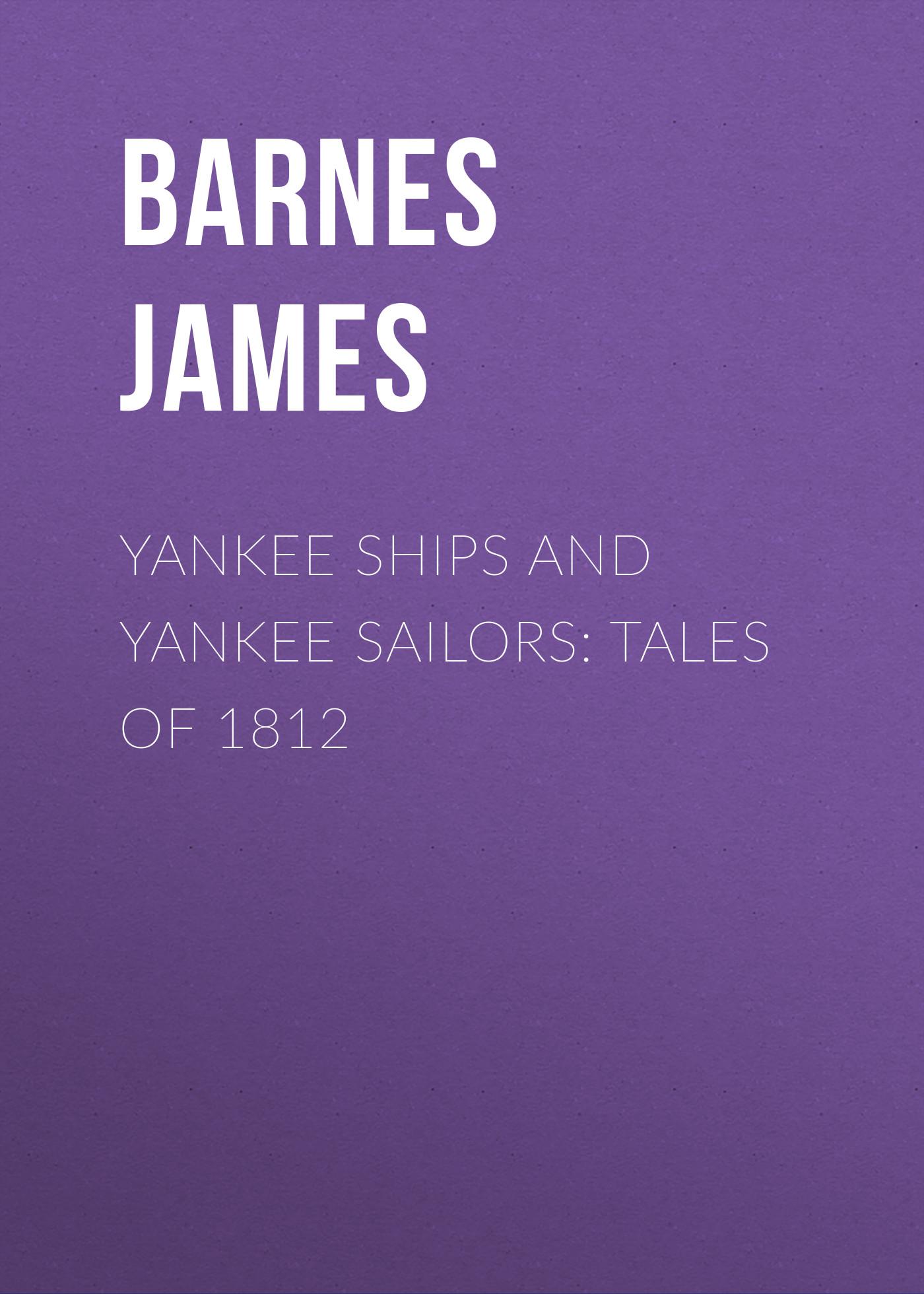 цена Barnes James Yankee Ships and Yankee Sailors: Tales of 1812