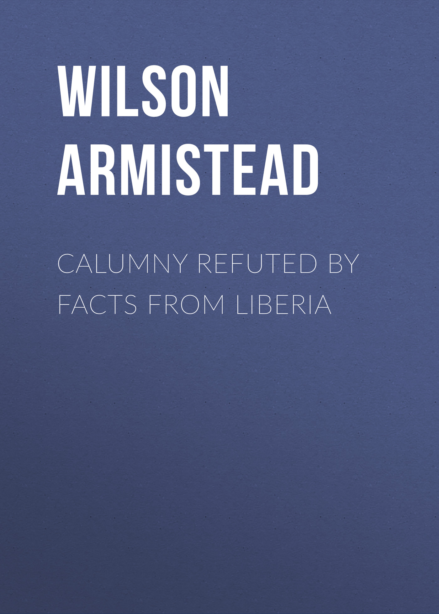 Wilson Armistead Calumny Refuted by Facts From Liberia history of liberia