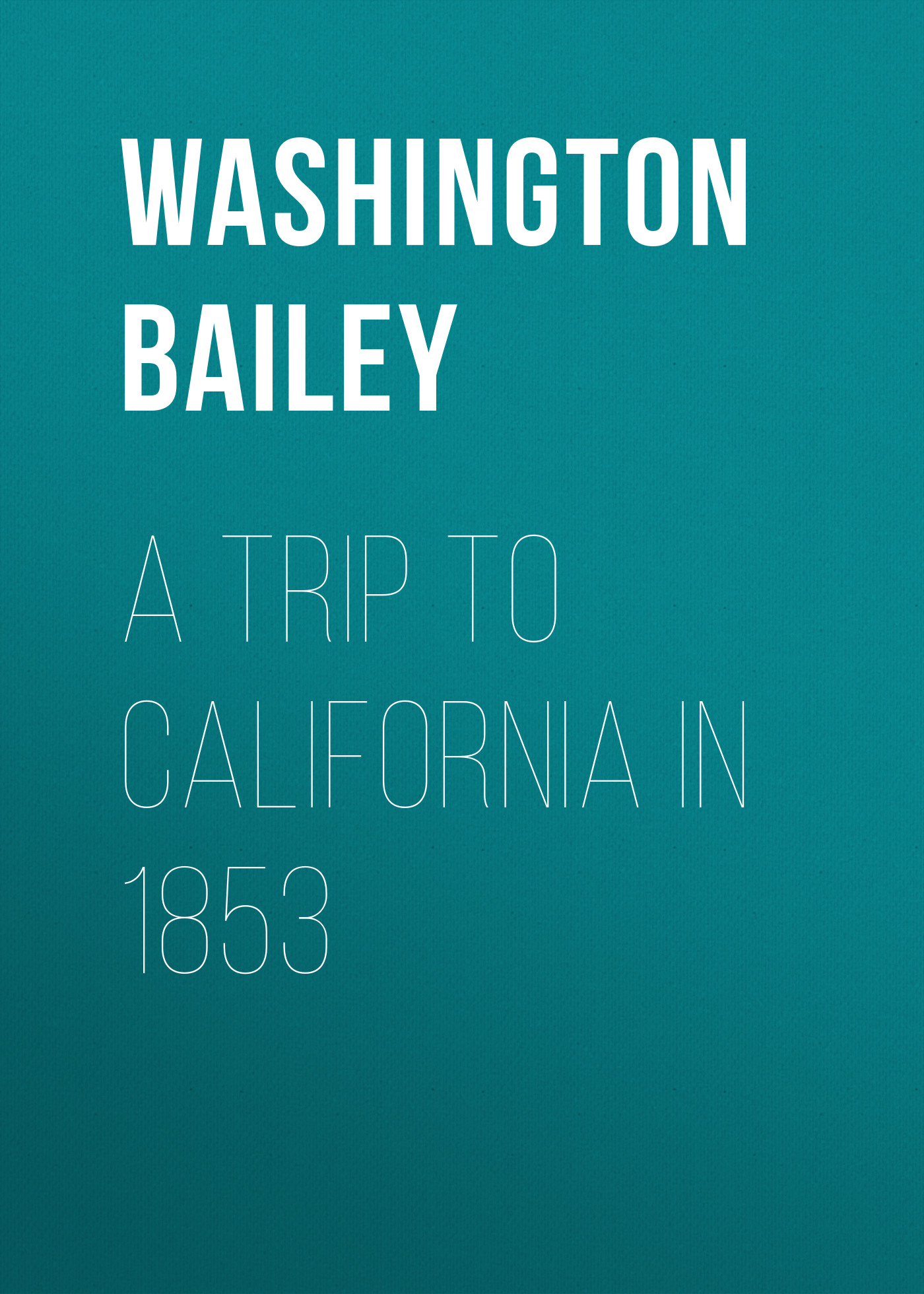 Bailey Washington A Trip to California in 1853 edward lengel g a companion to george washington