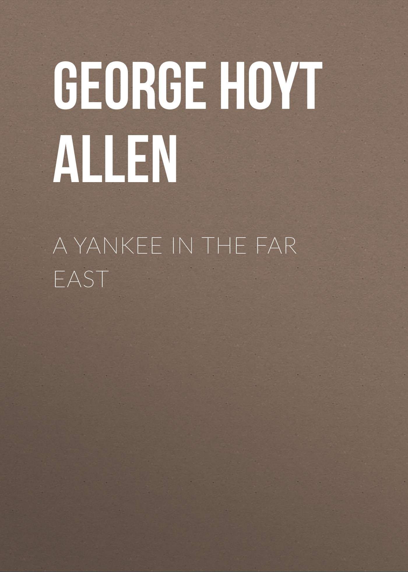 George Hoyt Allen A Yankee in the Far East