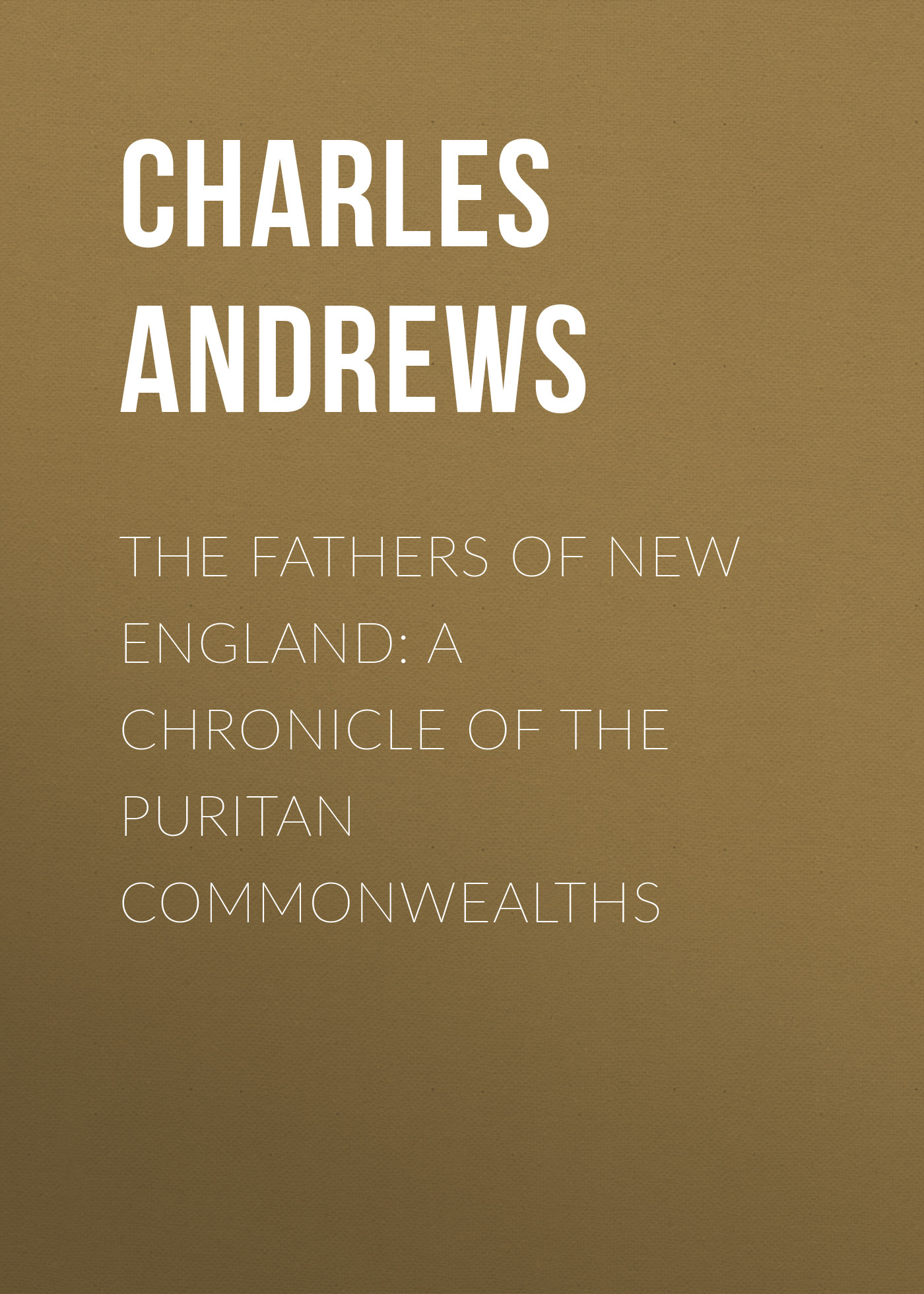 Andrews Charles McLean The Fathers of New England: A Chronicle of the Puritan Commonwealths