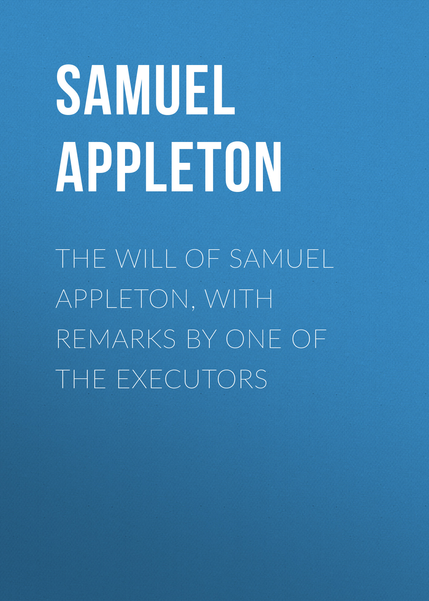 Appleton Samuel The Will of Samuel Appleton, with Remarks by One of the Executors все цены