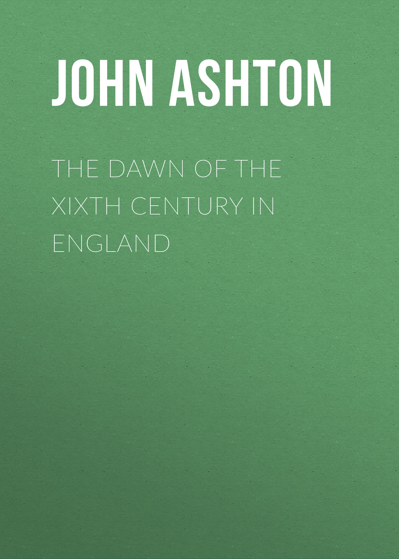 Ashton John The Dawn of the XIXth Century in England ashton john the dawn of the xixth century in england