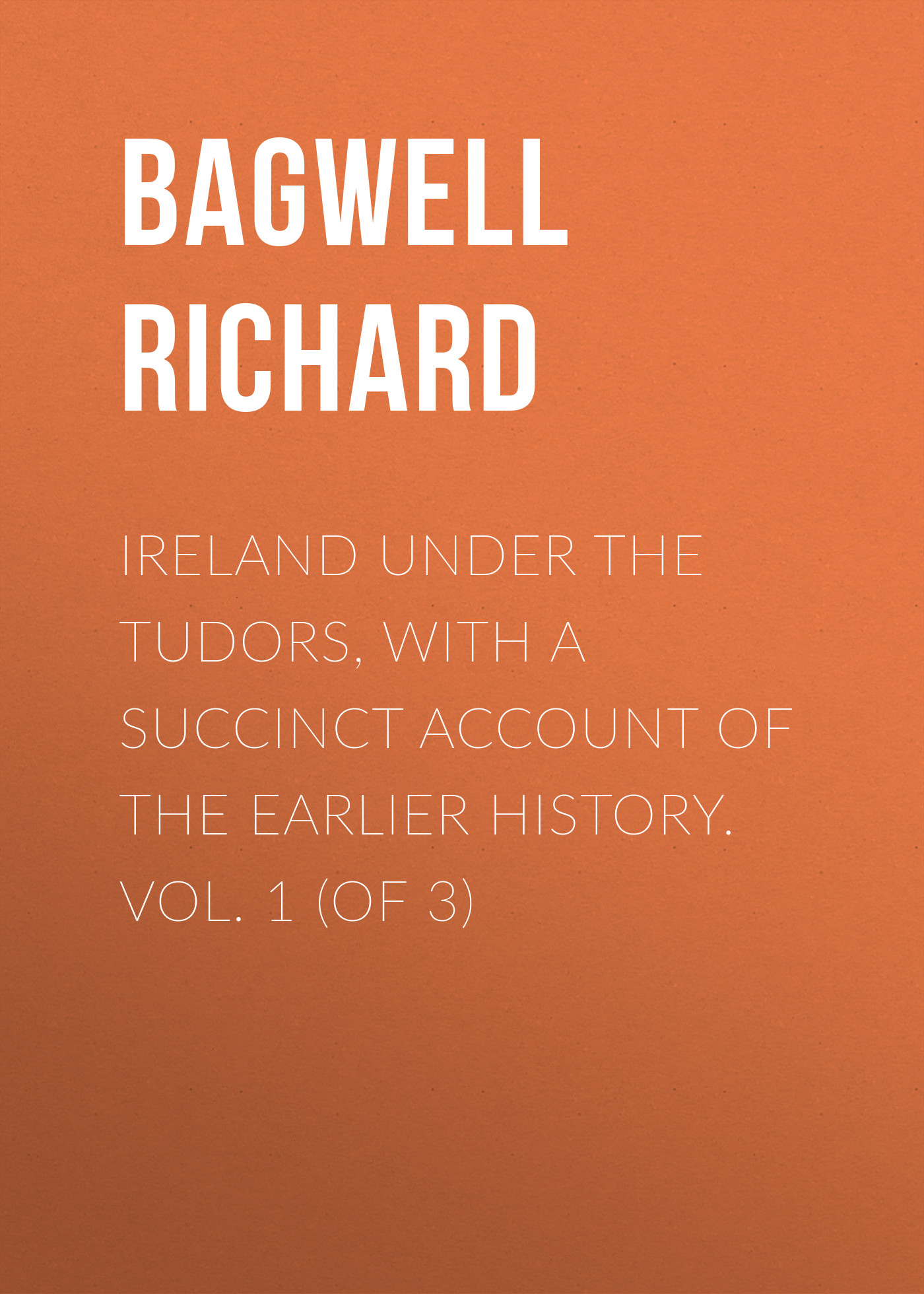 Bagwell Richard Ireland under the Tudors, with a Succinct Account of the Earlier History. Vol. 1 (of 3)