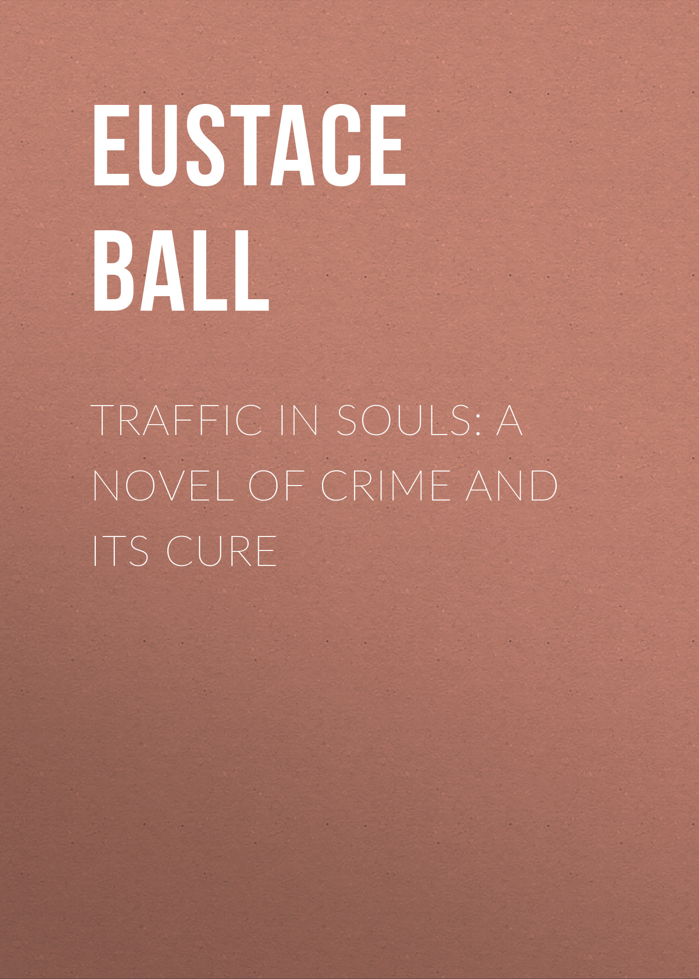 Ball Eustace Hale Traffic in Souls: A Novel of Crime and Its Cure thomas bartlett consumption its causes prevention and cure