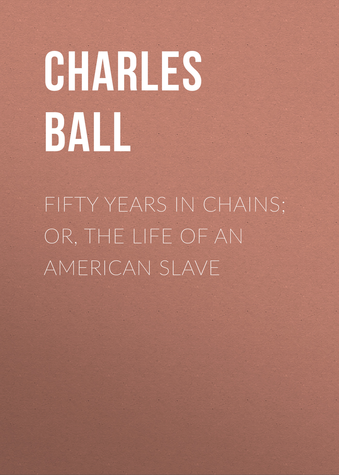 Charles Ball Fifty Years in Chains; or, the Life of an American Slave rebecca harding davis life in the iron mills or the korl woman
