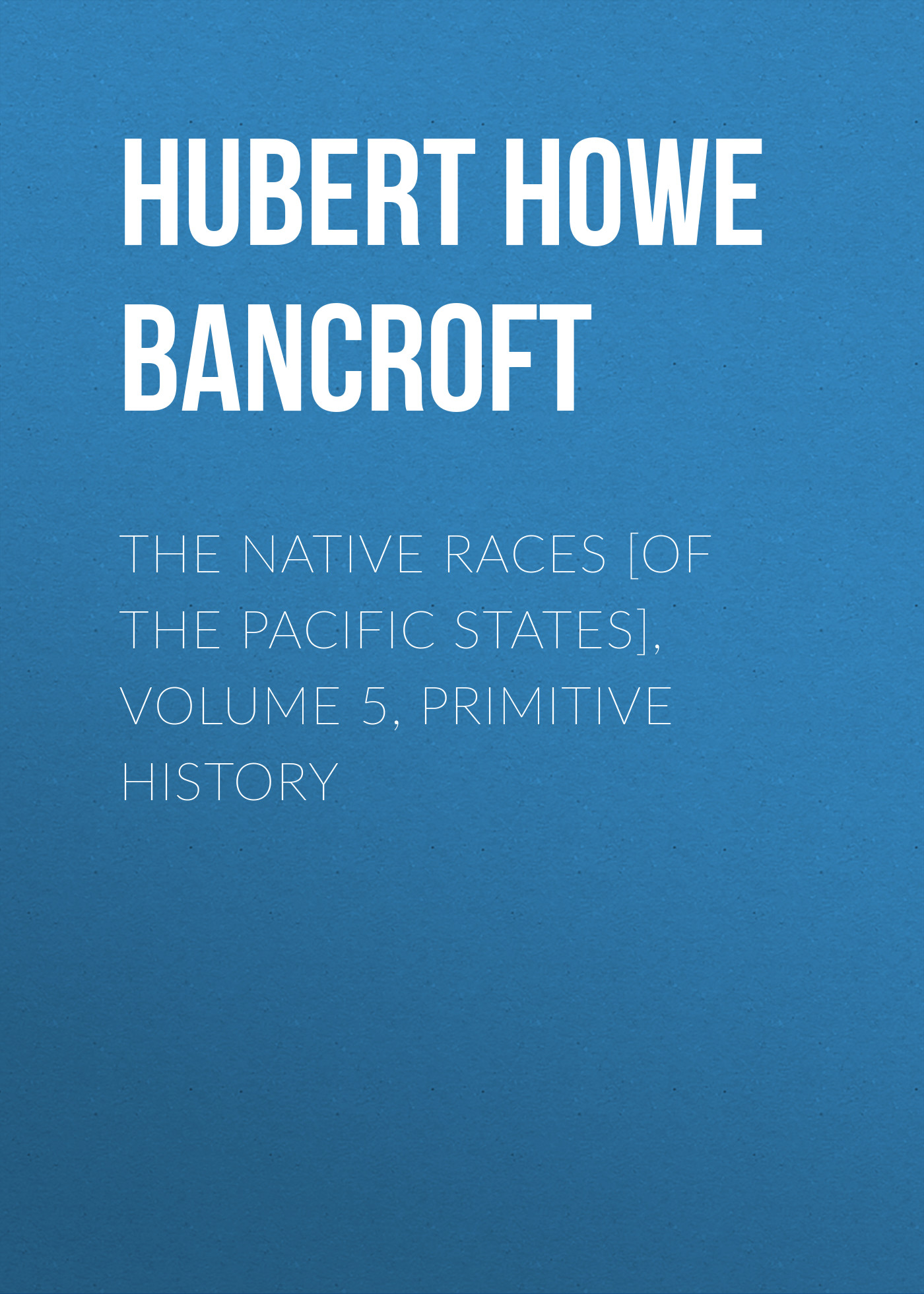 Hubert Howe Bancroft The Native Races [of the Pacific states], Volume 5, Primitive History bancroft hubert howe the works of hubert howe bancroft volume 20 page 5 page 5 page 9
