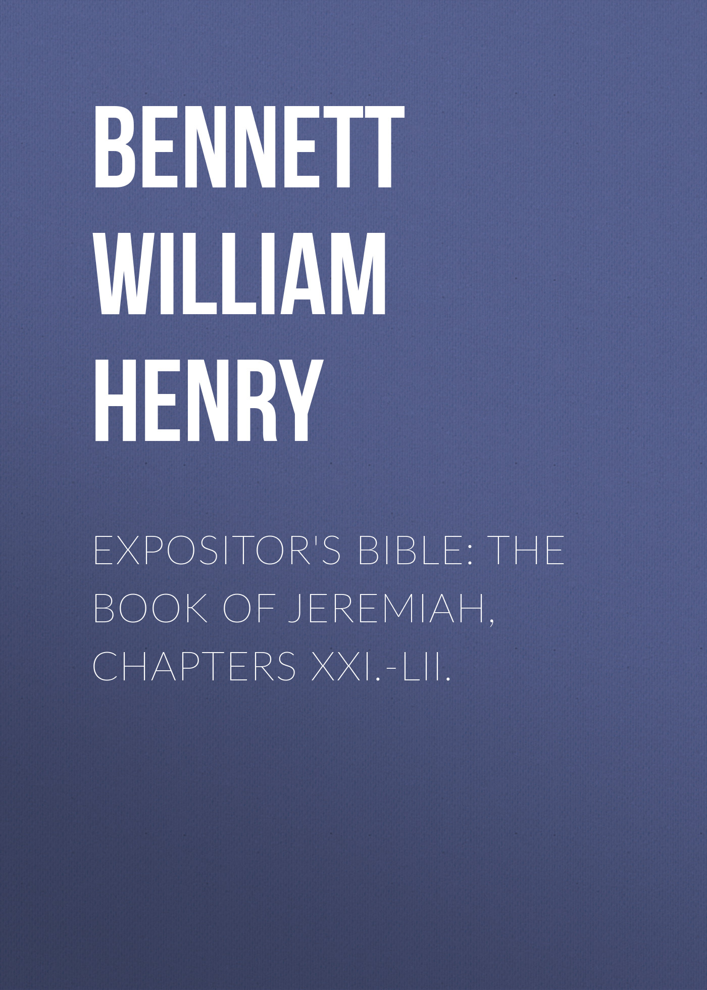 Bennett William Henry Expositor's Bible: The Book of Jeremiah, Chapters XXI.-LII. frank henry gaines bible course
