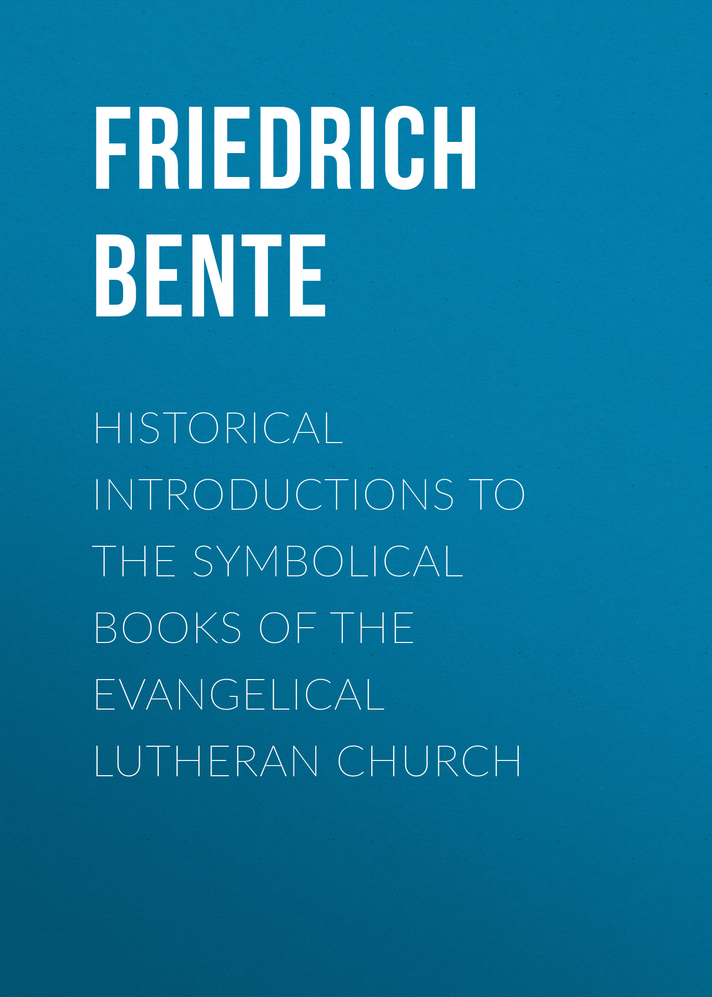 Bente Friedrich Historical Introductions to the Symbolical Books of the Evangelical Lutheran Church