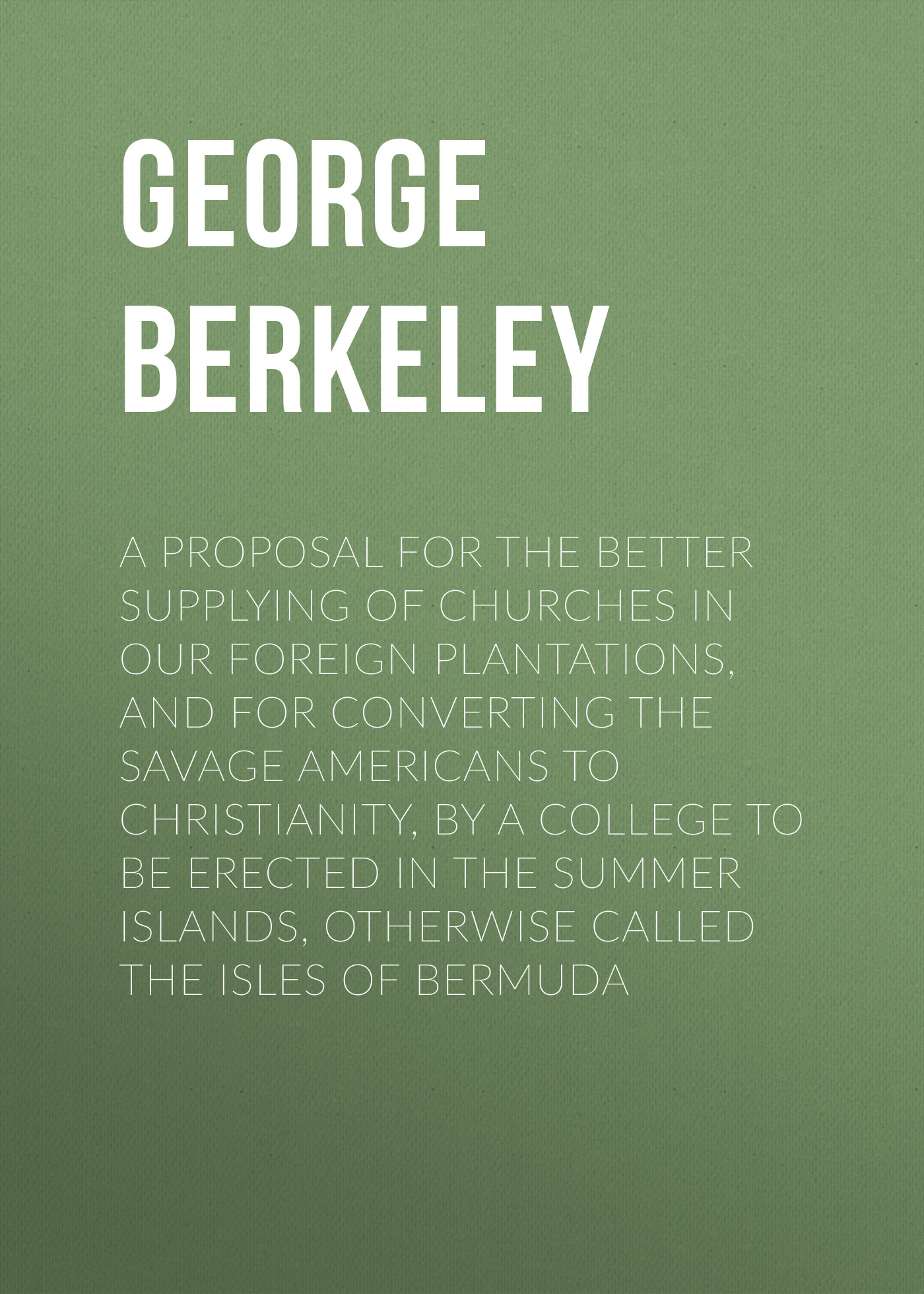 Berkeley George A Proposal for the Better Supplying of Churches in Our Foreign Plantations, and for Converting the Savage Americans to Christianity, By a College to Be Erected in the Summer Islands, Otherwise Called the Isles of Bermuda все цены