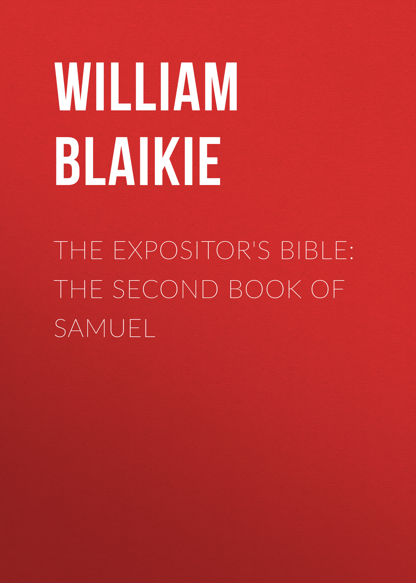 William Garden Blaikie The Expositor's Bible: The Second Book of Samuel bennett william henry the expositor s bible the books of chronicles