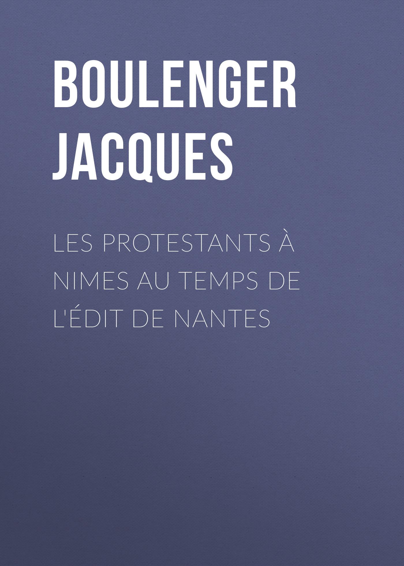 Boulenger Jacques Les protestants à Nimes au temps de l'édit de Nantes calogero nantes