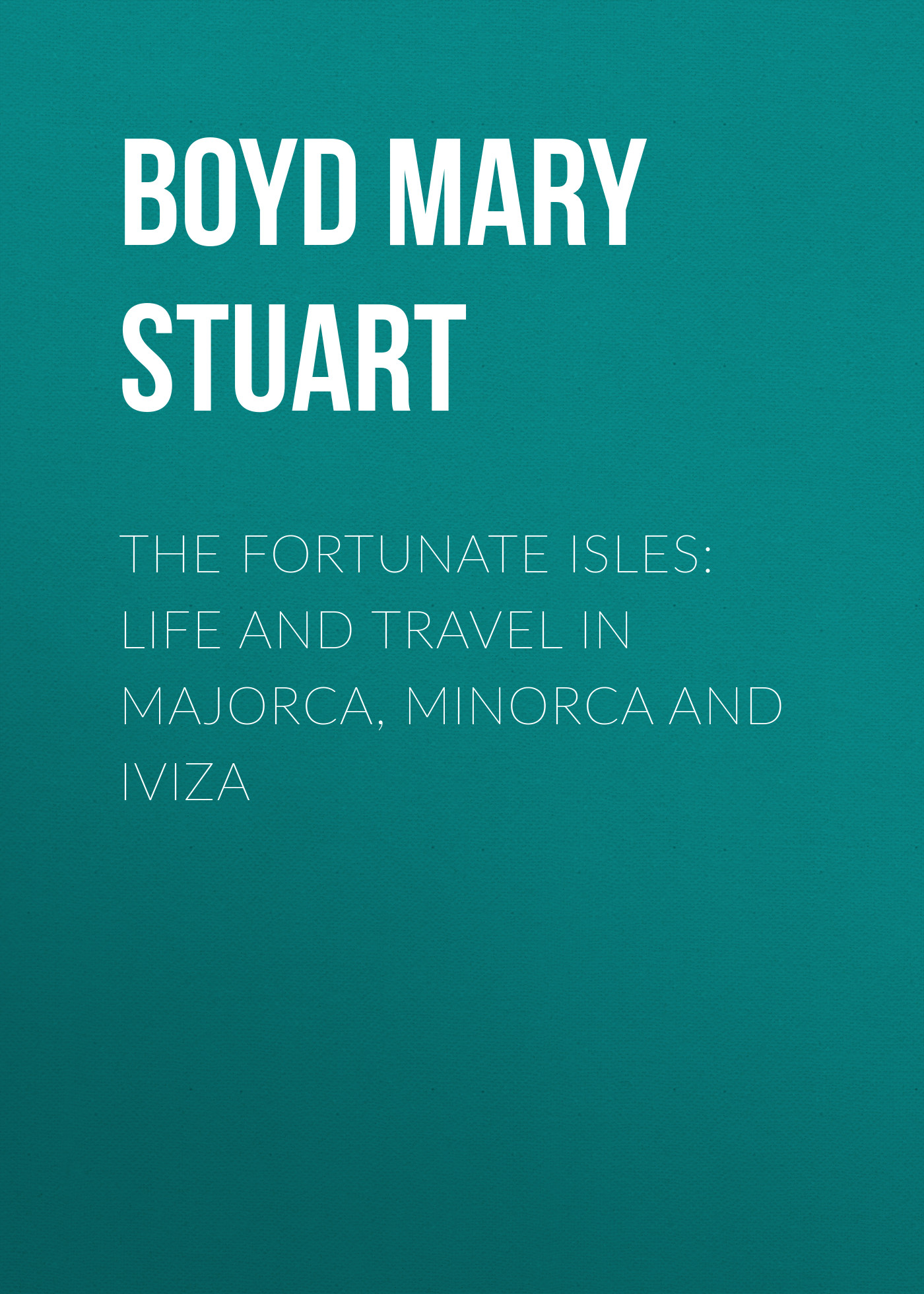 Boyd Mary Stuart The Fortunate Isles: Life and Travel in Majorca, Minorca and Iviza the british isles cd