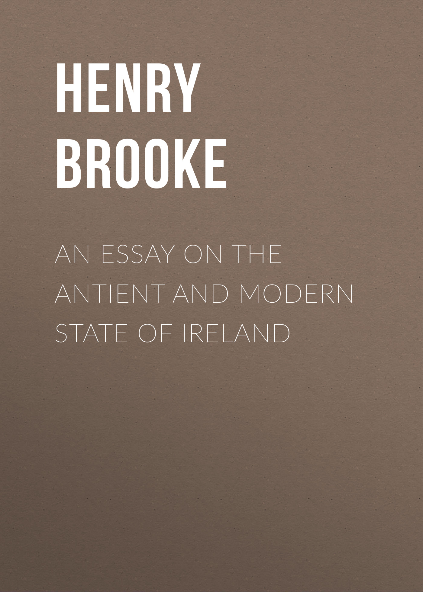 Brooke Henry An Essay on the Antient and Modern State of Ireland john esten cooke an essay on the invalidity of presbyterian ordination