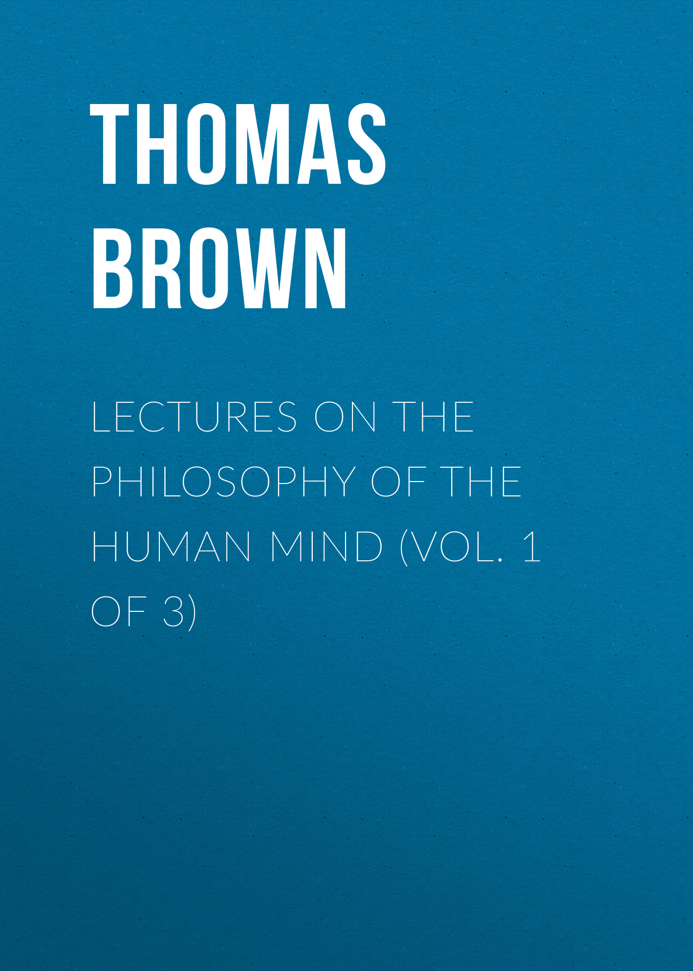 Brown Thomas Lectures on the Philosophy of the Human Mind (Vol. 1 of 3) thomas frognall dibdin bibliotheca spenceriana vol 1