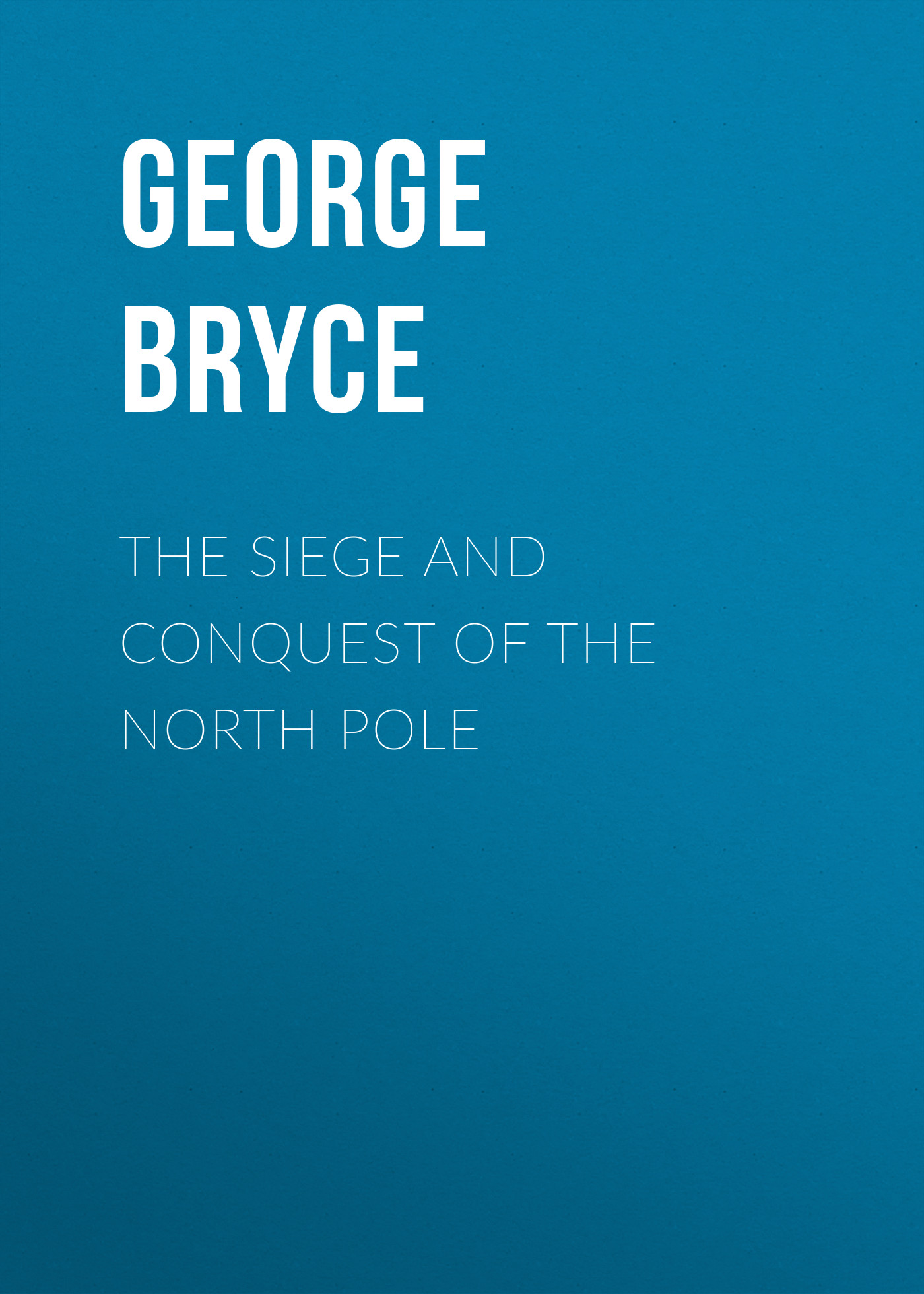Bryce George The Siege and Conquest of the North Pole