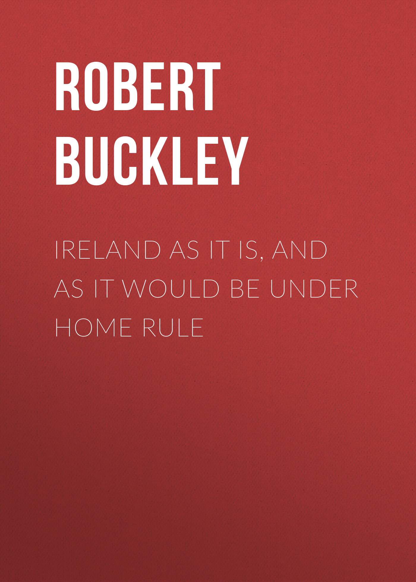 Buckley Robert John Ireland as It Is, and as It Would Be Under Home Rule leonard jones how fu k d up would it be if