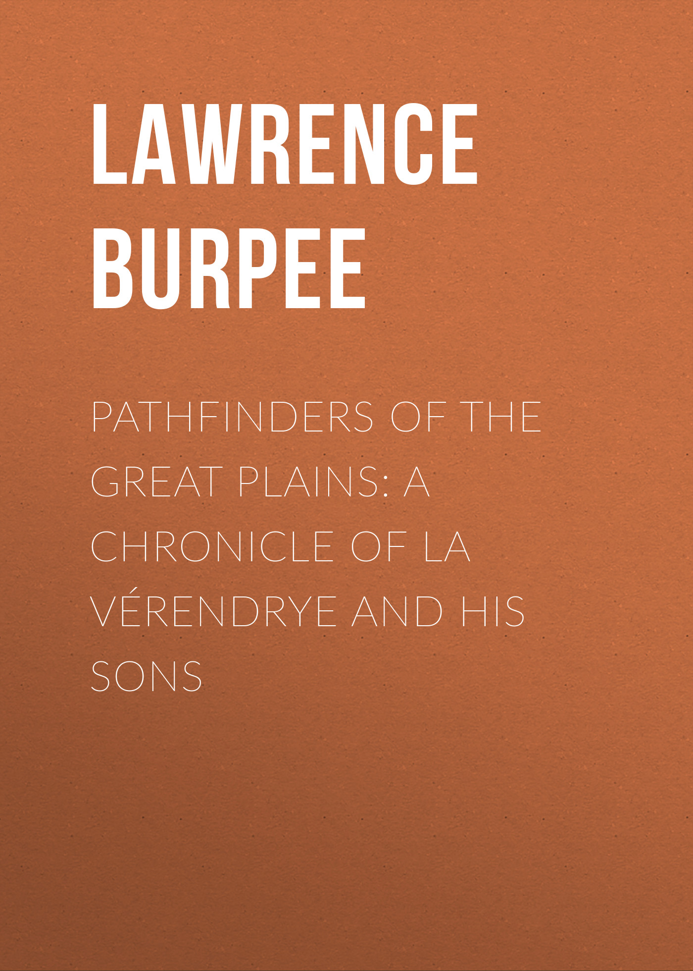 Burpee Lawrence Johnstone Pathfinders of the Great Plains: A Chronicle of La Vérendrye and his Sons