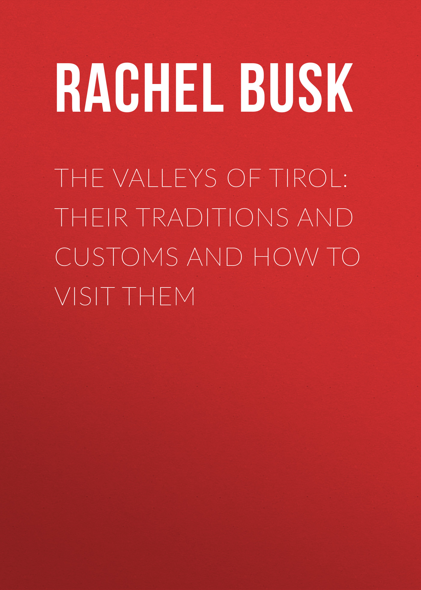 Busk Rachel Harriette The Valleys of Tirol: Their traditions and customs and how to visit them thomas h h harry higgott sweet peas and how to grow them