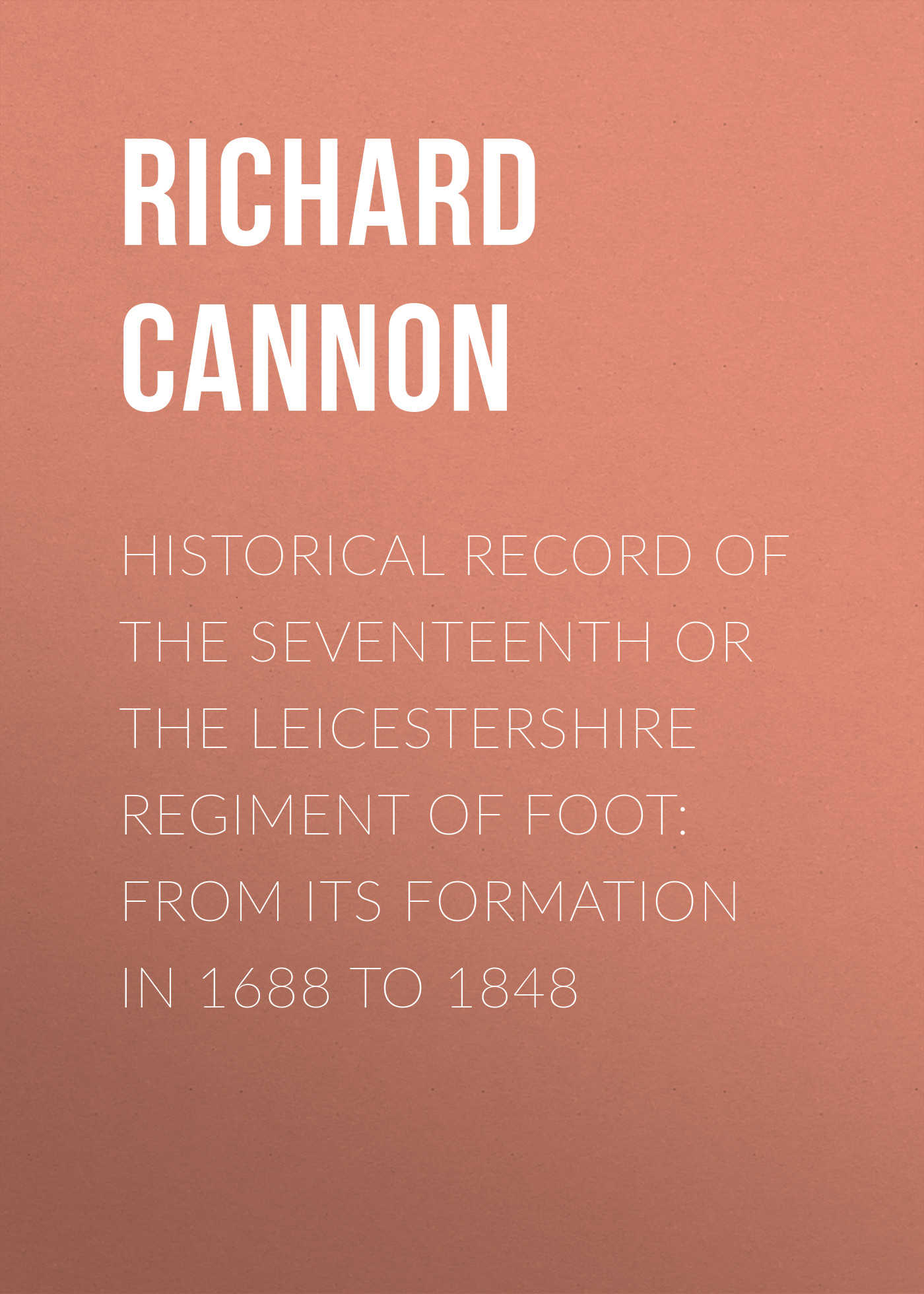 Cannon Richard Historical Record of the Seventeenth or The Leicestershire Regiment of Foot: From Its Formation in 1688 to 1848 cannon richard historical record of the ninth or the east norfolk regiment of foot microform
