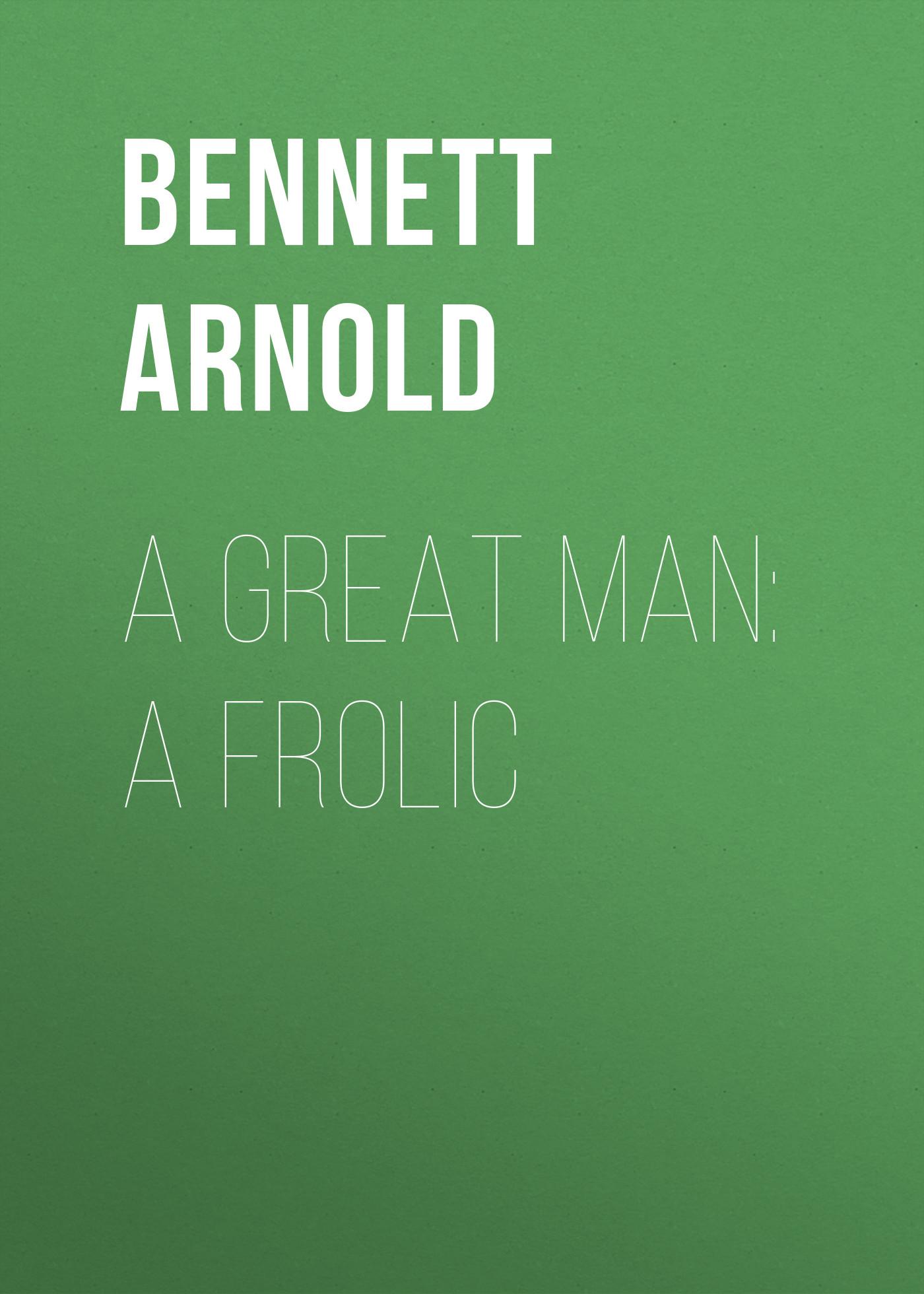Bennett Arnold A Great Man: A Frolic цена
