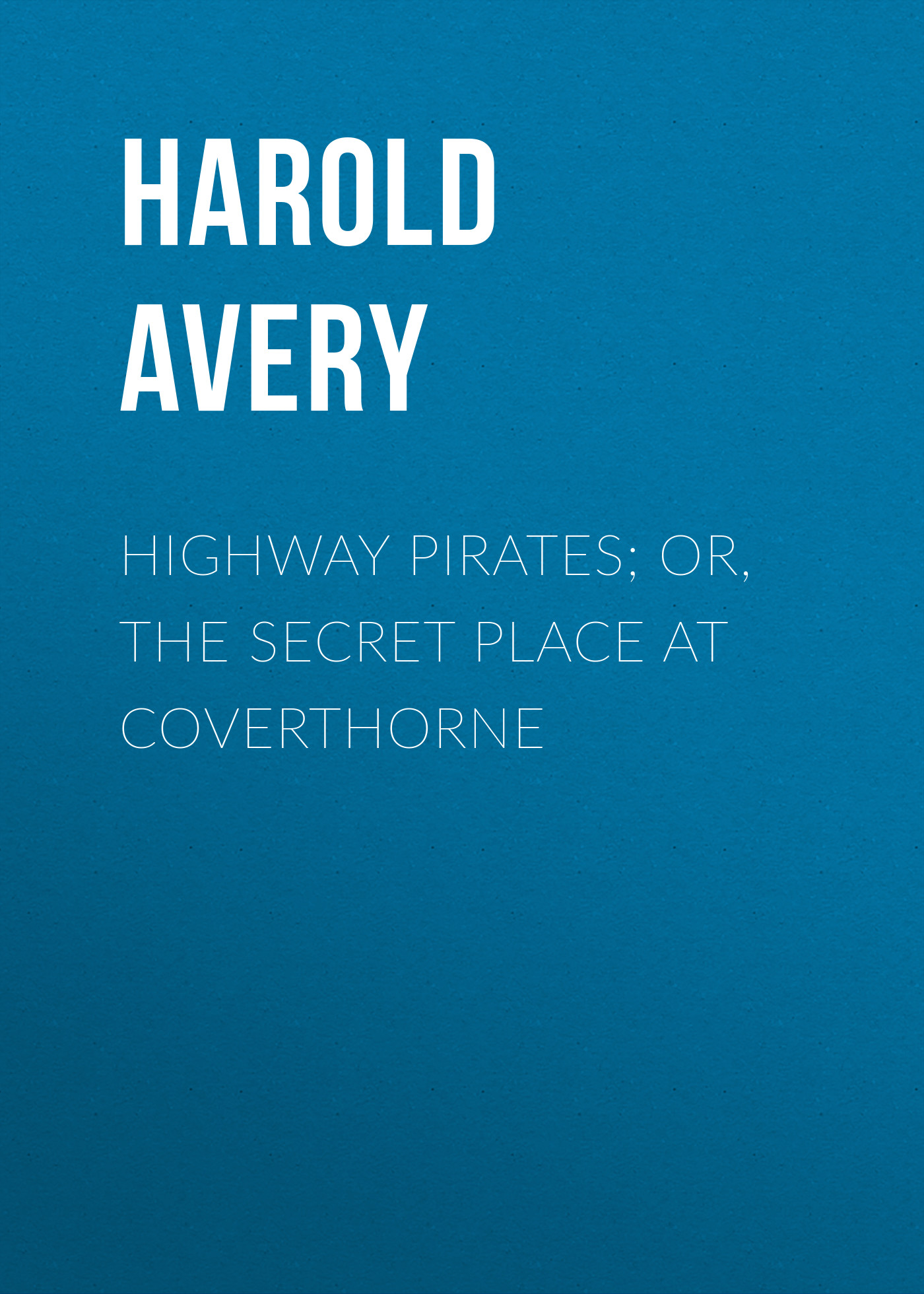 Avery Harold Highway Pirates; or, The Secret Place at Coverthorne macgrath harold the place of honeymoons