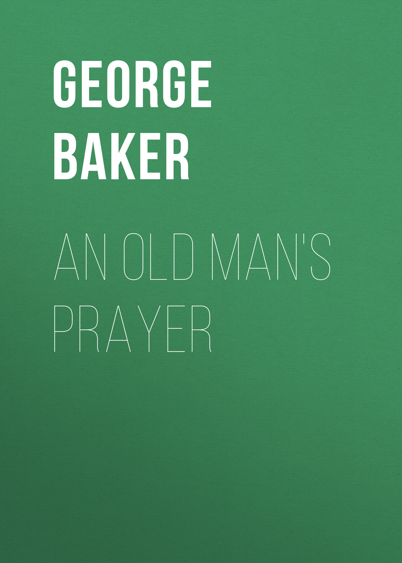 Baker George Melville An Old Man's Prayer