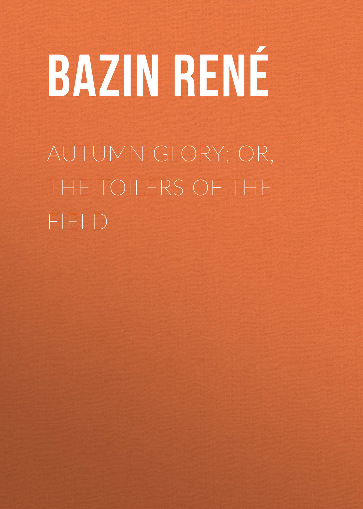 Bazin René Autumn Glory; Or, The Toilers of the Field bazin rené the children of alsace les oberlés