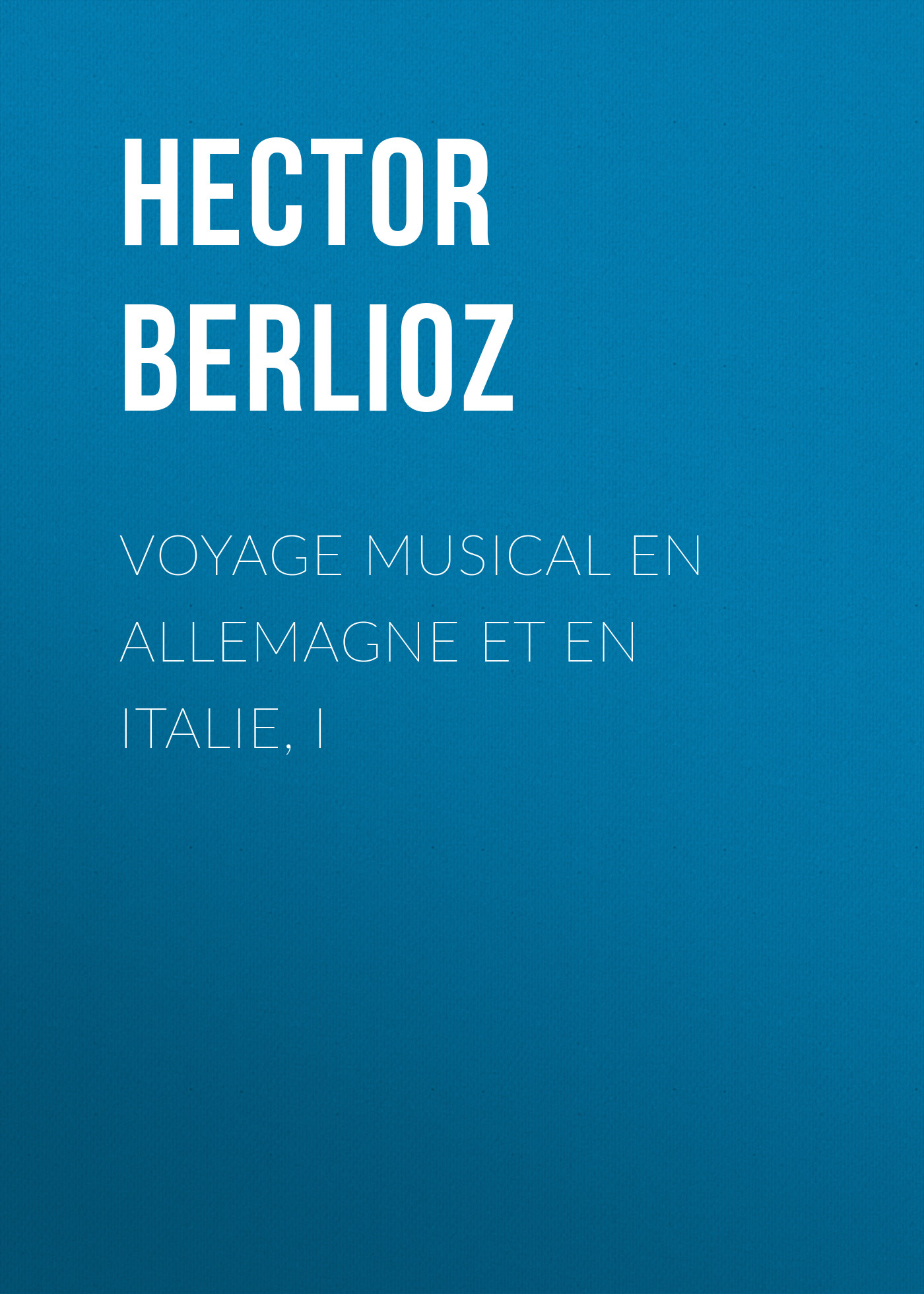Hector Berlioz Voyage musical en Allemagne et en Italie, I hector berlioz voyage musical en allemagne et en italie ii
